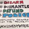 Handmade sign that reads Disarm Dismantle, Defund Police: Community Control of the Police: Black Lives Matter