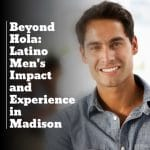 Latino Men's Impact and Experience in Madison