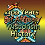 3 Centuries of Hidden African American History In Wisconsin