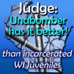 Judge: Unabomber Has It Better! than WI Incarcerated Juveniles