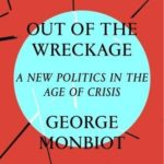 George Monbiot's Path Out of Our Modern Political Wreckage