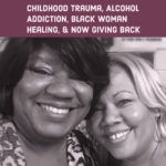 Childhood Trauma, Alcohol Addiction, Black Woman Healing, and Giving Back