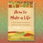 "Image of author Mdeline Uraneck's book ""How to Make a Life: A Tibetan Refugee Family and the Midwestern Woman They Adopted"" book cover."