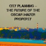 City Planning – The Future of the Oscar Mayer Property