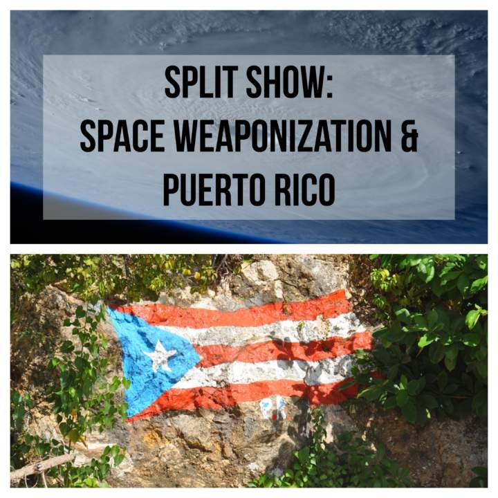 Split Show: Weaponizing Outer Space and Dispatches from Puerto Rico